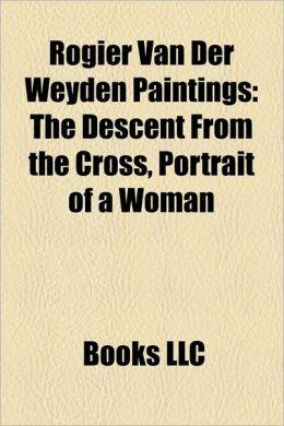 Rogier Van Der Weyden Paintings: The Descent From the Cross, Portrait of a Woman