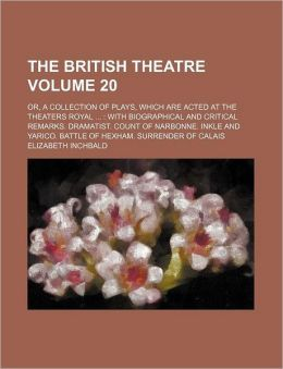 The British Theatre Volume 20; or, a Collection of Plays, Which Are Acted at the Theaters Royal with Biographical and Critical Remarks Dramatist C