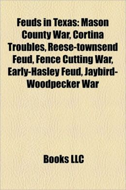 Feuds in Texas: Mason County War, Cortina Troubles, Reese-Townsend Feud, Fence Cutting War, Early-Hasley Feud, Jaybird-Woodpecker War