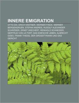 Innere Emigration: Otto Dix, Erich Kastner, Werner Finck, Werner Bergengruen, Stefan Andres, Rudolf Alexander Schroder, Ernst Wiechert