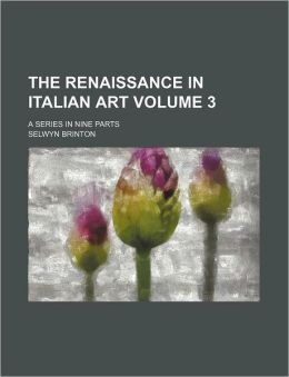 The Renaissance in Italian Art Volume 3; a Series in Nine Parts
