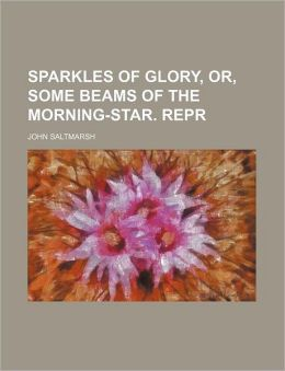 Sparkles of Glory, or, Some Beams of the Morning-Star Repr
