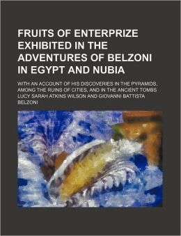 Fruits of Enterprize Exhibited in the Adventures of Belzoni in Egypt and Nubia; with an Account of His Discoveries in the Pyramids, among the Ruins Of