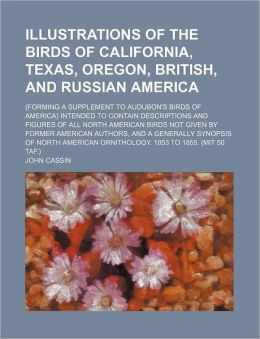 Illustrations of the Birds of California, Texas, Oregon, British, and Russian America; Intended T