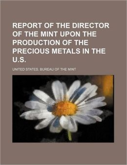Report of the Director of the Mint upon the Production of the Precious Metals in the U S