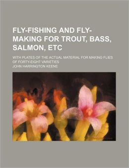 Fly-Fishing and Fly-Making for Trout, Bass, Salmon, etc; with Plates of the Actual Material for Making Flies of Forty-Eight Varieties