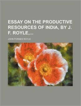 Essay on the Productive Resources of India, by J F Royle