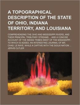 A Topographical Description of the State of Ohio, Indiana Territory, and Louisiana; Comprehending the Ohio and Mississippi Rivers, and Their Principal