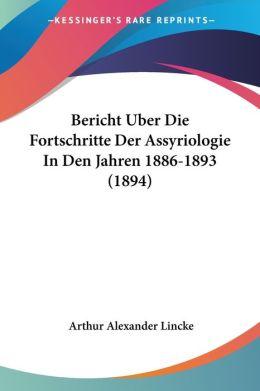 Bericht Uber Die Fortschritte Der Assyriologie in Den Jahren 1886-1893 (1894)