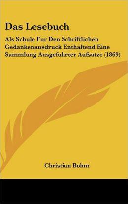Das Lesebuch: ALS Schule Fur Den Schriftlichen Gedankenausdruck Enthaltend Eine Sammlung Ausgefuhrter Aufsatze (1869)