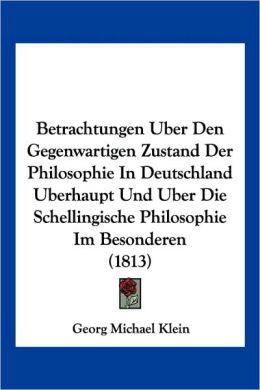 Betrachtungen Uber Den Gegenwartigen Zustand Der Philosophie in Deutschland Uberhaupt Und Uber Die Schellingische Philosophie Im Besonderen (1813)
