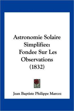 Astronomie Solaire Simplifiee: Fondee Sur Les Observations (1832)