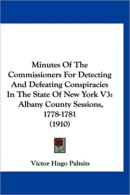 Minutes of the Commissioners for Detecting and Defeating Conspiracies in the State of New York V3: Albany County Sessions, 1778-1781 (1910)