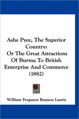 Ashe Pyee, the Superior Country: Or the Great Attractions of Burma to British Enterprise and Commerce (1882)