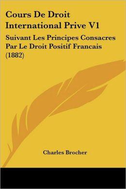 Cours De Droit International Prive V1: Suivant Les Principes Consacres Par Le Droit Positif Francais (1882)