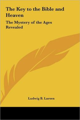 The Key to the Bible and Heaven: The Mystery of the Ages Revealed Ludwig B. Larsen