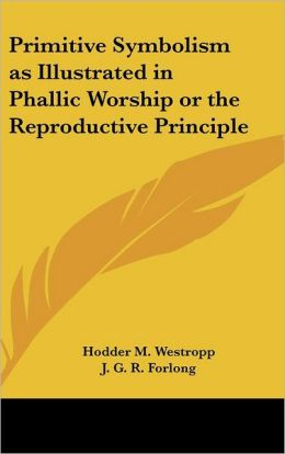 Primitive Symbolism as Illustrated in Phallic Worship or the Reproductive Principle