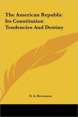 The American Republic Its Constitution Tendencies and Destiny