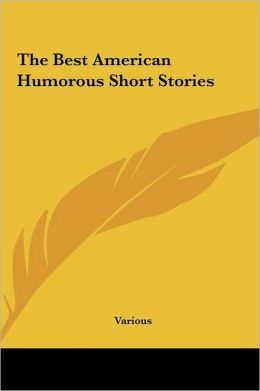 The Best American Humorous Short Stories the Best American Humorous Short Stories