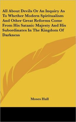 All about Devils or an Inquiry as to Whether Modern Spiritualism and Other Great Reforms Come from His Satanic Majesty and His Subordinates in the Kin