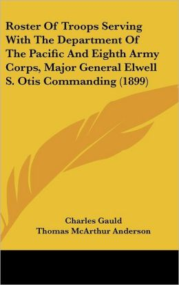 Roster Of Troops Serving With The Department Of The Pacific And Eighth Army Corps, Major General Elwell S. Otis Commanding (1899)