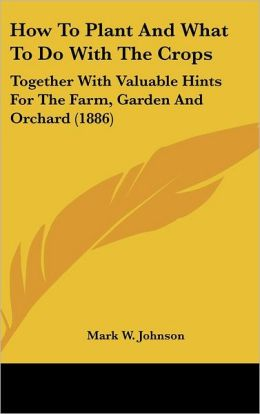 How to Plant and What to Do with the Crops: Together with Valuable Hints for the Farm, Garden and Orchard (1886)