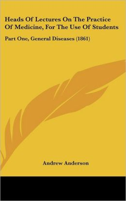 Heads of Lectures on the Practice of Medicine, for the Use of Students: Part One, General Diseases (1861)