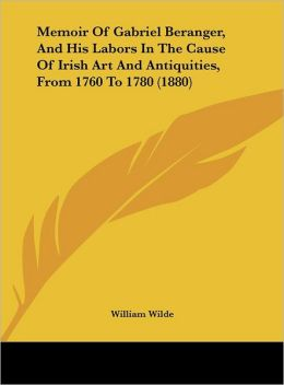 Memoir of Gabriel Beranger, and His Labors in the Cause of Irish Art and Antiquities, from 1760 to 1780 (1880)