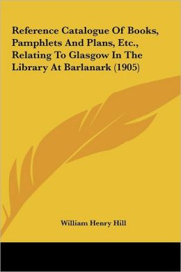 Reference Catalogue Of Books, Pamphlets And Plans, Etc., Relating To Glasgow In The Library At Barlanark (1905)