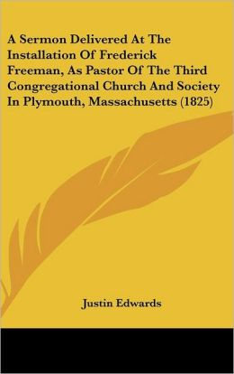 A Sermon Delivered at the Installation of Frederick Freeman, as Pastor of the Third Congregational Church and Society in Plymouth, Massachusetts (18