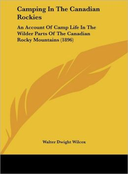 Camping In The Canadian Rockies: An Account Of Camp Life In The Wilder Parts Of The Canadian Rocky Mountains (1896)