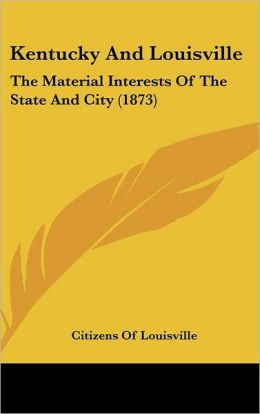 Kentucky And Louisville: The Material Interests Of The State And City (1873) Citizens Of Louisville