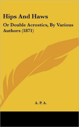 Hips and Haws: Or Double Acrostics, by Various Authors (1871)