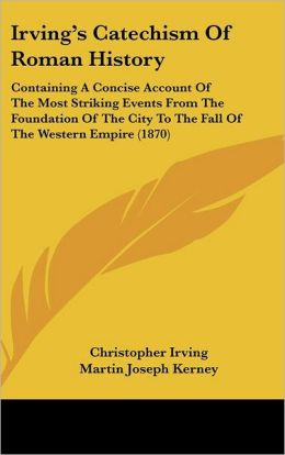 Irving's Catechism of Roman History: Containing a Concise Account of the Most Striking Events from the Foundation of the City to the Fall of the Weste