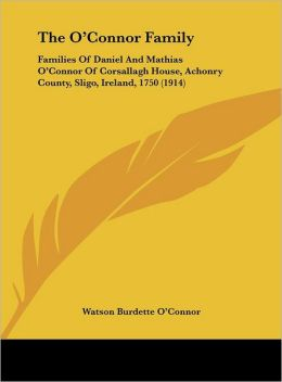 The O'Connor Family: Families Of Daniel And Mathias O'Connor Of Corsallagh House, Achonry County, Sligo, Ireland, 1750 (1914)
