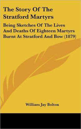 The Story of the Stratford Martyrs: Being Sketches of the Lives and Deaths of Eighteen Martyrs Burnt at Stratford and Bow (1879)