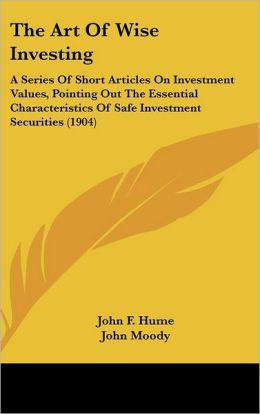 The Art Of Wise Investing: A Series Of Short Articles On Investment Values, Pointing Out The Essential Characteristics Of Safe Investment Securities (1904)