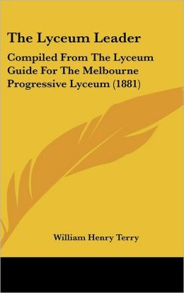 The Lyceum Leader: Compiled from the Lyceum Guide for the Melbourne Progressive Lyceum (1881)
