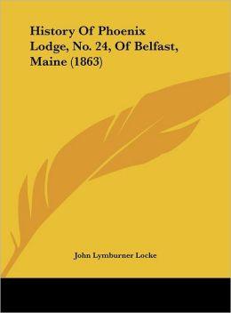 History of Phoenix Lodge, No. 24, of Belfast, Maine (1863)