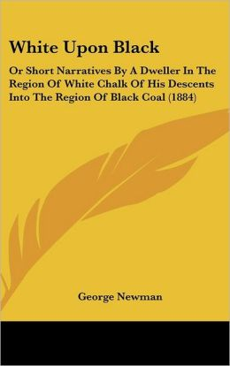 White Upon Black: Or Short Narratives by a Dweller in the Region of White Chalk of His Descents Into the Region of Black Coal (1884)