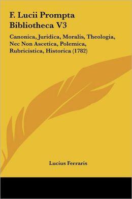 F. Lucii Prompta Bibliotheca V3: Canonica, Juridica, Moralis, Theologia, Nec Non Ascetica, Polemica, Rubricistica, Historica (1782)