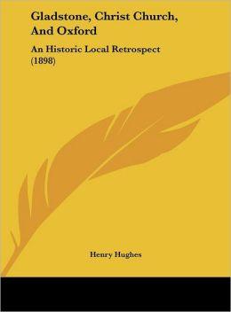 Gladstone, Christ Church, And Oxford: An Historic Local Retrospect (1898)