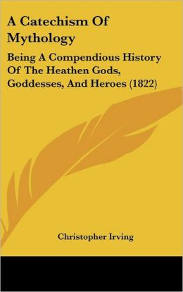 A Catechism of Mythology: Being a Compendious History of the Heathen Gods, Goddesses, and Heroes (1822)