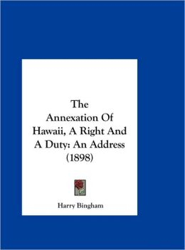 The Annexation Of Hawaii, A Right And A Duty: An Address (1898)