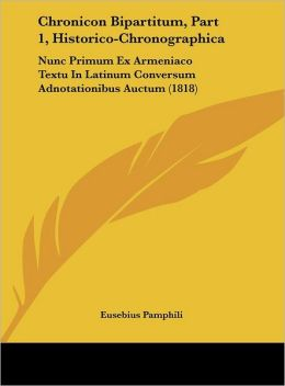 Chronicon Bipartitum, Part 1, Historico-Chronographica: Nunc Primum Ex Armeniaco Textu In Latinum Conversum Adnotationibus Auctum (1818)