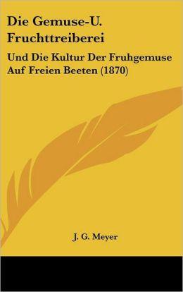 Die Gemuse-U. Fruchttreiberei: Und Die Kultur Der Fruhgemuse Auf Freien Beeten (1870)
