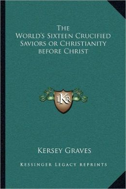 The World's Sixteen Crucified Saviors Or Christianity Before Christ