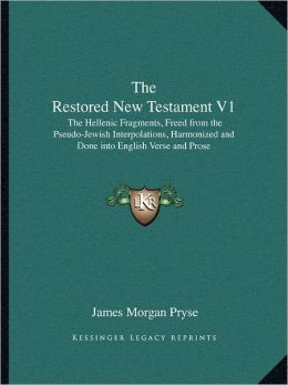The Restored New Testament V1: The Hellenic Fragments, Freed from the Pseudo-Jewish Interpolations, Harmonized and Done into English Verse and Prose