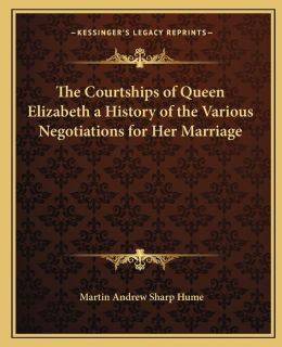 The Courtships of Queen Elizabeth a History of the Various Negotiations for Her Marriage