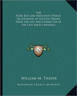 The Poor Boy and Merchant Prince Or Elements of Success Drawn from the Life and Character of the Late Amos Lawrence
